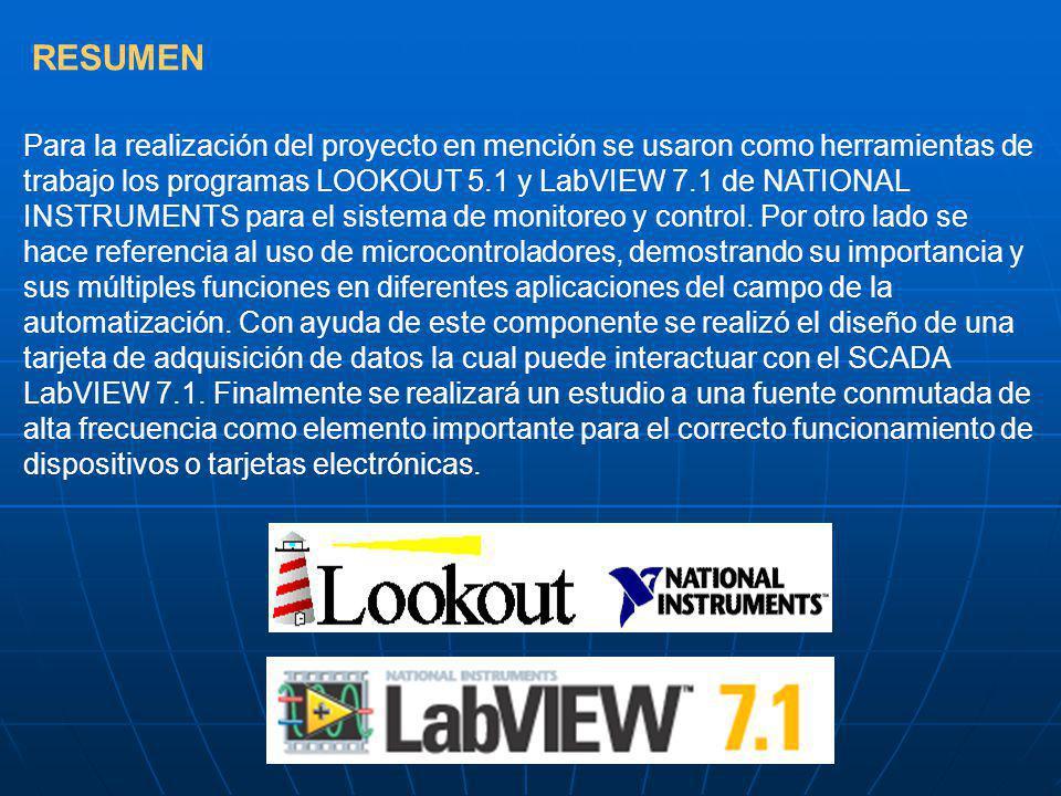 RESUMEN Para la realización del proyecto en mención se usaron como herramientas de trabajo los programas LOOKOUT 5.1 y LabVIEW 7.1 de NATIONAL INSTRUMENTS para el sistema de monitoreo y control.