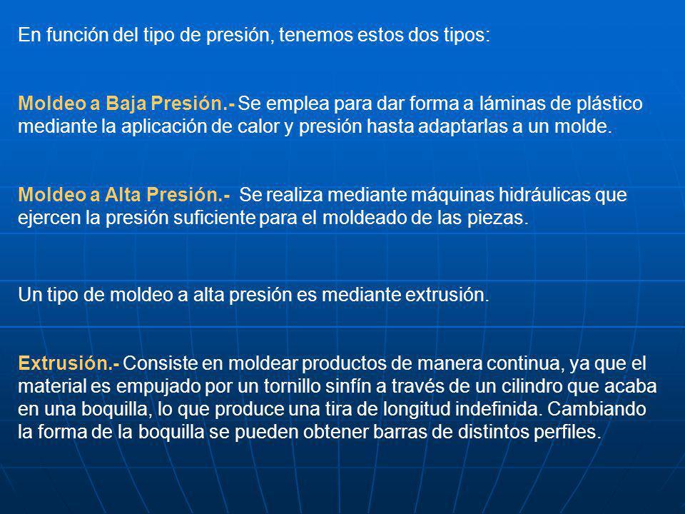 En función del tipo de presión, tenemos estos dos tipos: Moldeo a Baja Presión.- Se emplea para dar forma a láminas de plástico mediante la aplicación