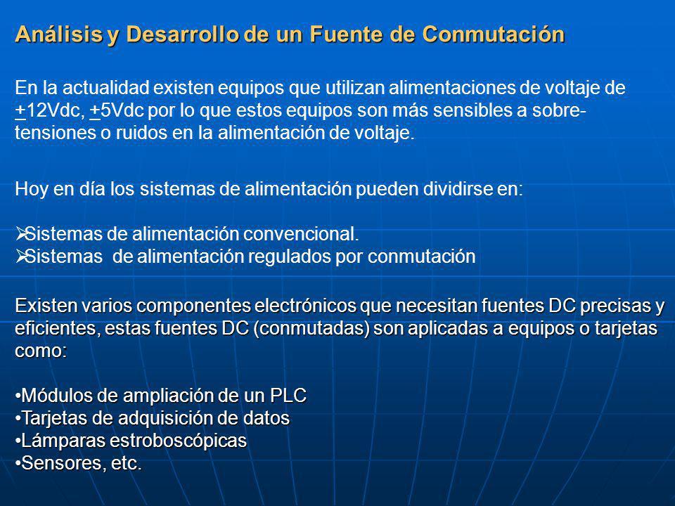 Análisis y Desarrollo de un Fuente de Conmutación En la actualidad existen equipos que utilizan alimentaciones de voltaje de +12Vdc, +5Vdc por lo que estos equipos son más sensibles a sobre- tensiones o ruidos en la alimentación de voltaje.