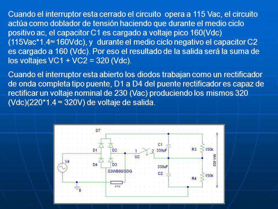 Cuando el interruptor esta cerrado el circuito opera a 115 Vac, el circuito actúa como doblador de tensión haciendo que durante el medio ciclo positivo ac, el capacitor C1 es cargado a voltaje pico 160(Vdc) (115Vac*1.4 160Vdc), y durante el medio ciclo negativo el capacitor C2 es cargado a 160 (Vdc).