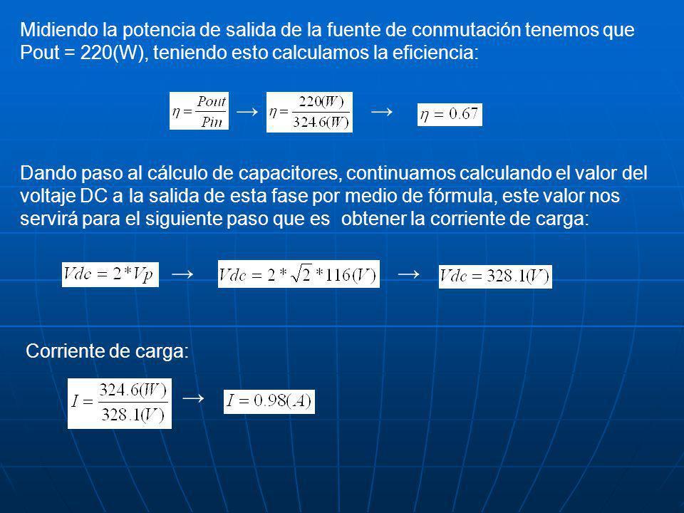 Midiendo la potencia de salida de la fuente de conmutación tenemos que Pout = 220(W), teniendo esto calculamos la eficiencia: Dando paso al cálculo de capacitores, continuamos calculando el valor del voltaje DC a la salida de esta fase por medio de fórmula, este valor nos servirá para el siguiente paso que es obtener la corriente de carga: Corriente de carga: