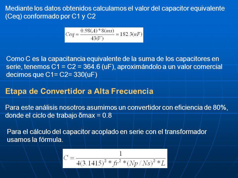 Mediante los datos obtenidos calculamos el valor del capacitor equivalente (Ceq) conformado por C1 y C2 Como C es la capacitancia equivalente de la suma de los capacitores en serie, tenemos C1 = C2 = 364.6 (uF), aproximándolo a un valor comercial decimos que C1= C2= 330(uF) Etapa de Convertidor a Alta Frecuencia Para este análisis nosotros asumimos un convertidor con eficiencia de 80%, donde el ciclo de trabajo δmax = 0.8 Para el cálculo del capacitor acoplado en serie con el transformador usamos la fórmula.
