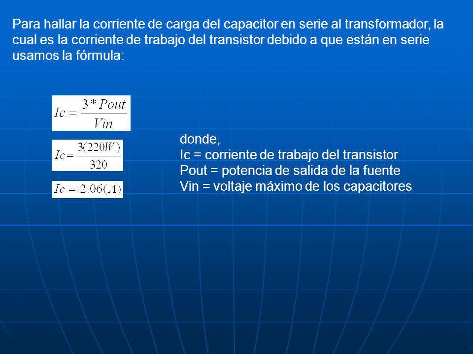 Para hallar la corriente de carga del capacitor en serie al transformador, la cual es la corriente de trabajo del transistor debido a que están en serie usamos la fórmula: donde, Ic = corriente de trabajo del transistor Pout = potencia de salida de la fuente Vin = voltaje máximo de los capacitores