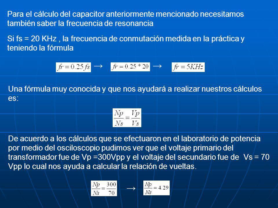 Para el cálculo del capacitor anteriormente mencionado necesitamos también saber la frecuencia de resonancia Si fs = 20 KHz, la frecuencia de conmutación medida en la práctica y teniendo la fórmula Una fórmula muy conocida y que nos ayudará a realizar nuestros cálculos es: De acuerdo a los cálculos que se efectuaron en el laboratorio de potencia por medio del osciloscopio pudimos ver que el voltaje primario del transformador fue de Vp =300Vpp y el voltaje del secundario fue de Vs = 70 Vpp lo cual nos ayuda a calcular la relación de vueltas.