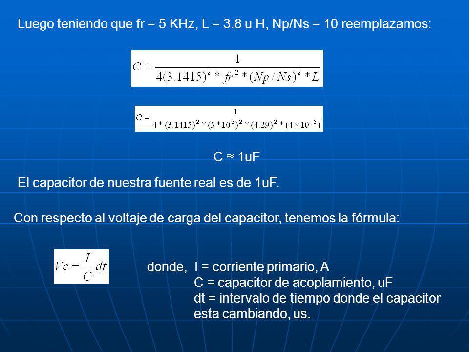 Luego teniendo que fr = 5 KHz, L = 3.8 u H, Np/Ns = 10 reemplazamos: C 1uF El capacitor de nuestra fuente real es de 1uF. Con respecto al voltaje de c