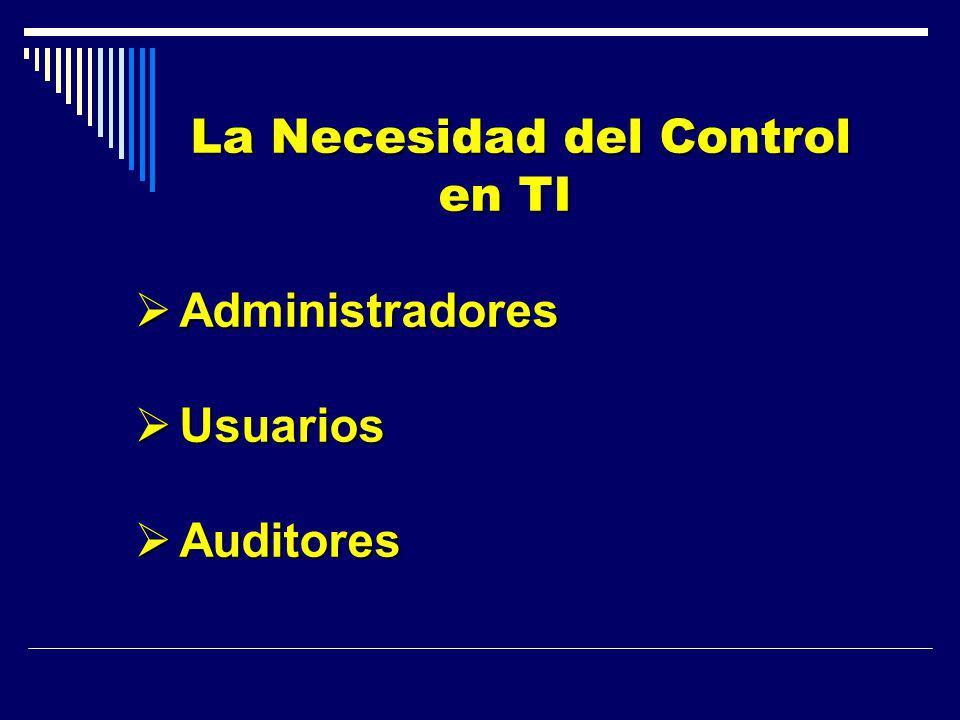 La Necesidad del Control en TI La Necesidad del Control en TI Administradores Administradores Usuarios Usuarios Auditores Auditores