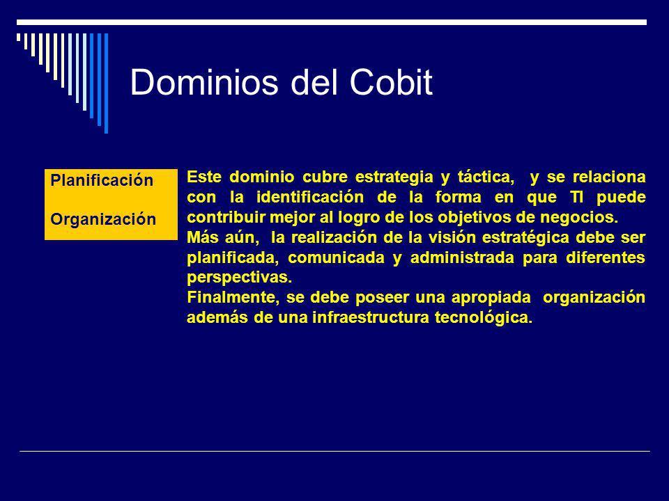 Dominios del Cobit Planificación y Organización Este dominio cubre estrategia y táctica, y se relaciona con la identificación de la forma en que TI pu