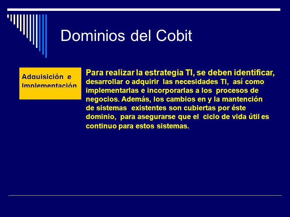 Dominios del Cobit Adquisición e Implementación Para realizar la estrategia TI, se deben identificar, desarrollar o adquirir las necesidades TI, así c