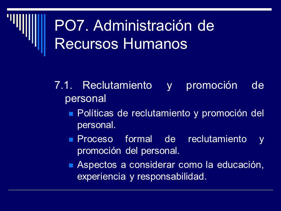 PO7. Administración de Recursos Humanos 7.1.Reclutamiento y promoción de personal Políticas de reclutamiento y promoción del personal. Proceso formal