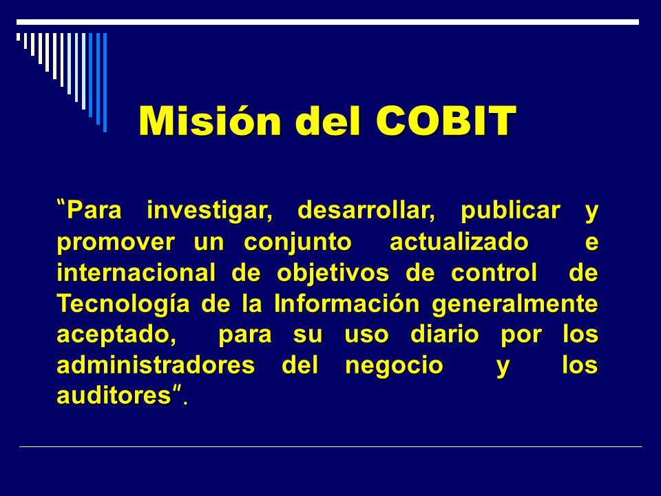 Misión del COBIT Para investigar, desarrollar, publicar y promover un conjunto actualizado e internacional de objetivos de control de Tecnología de la