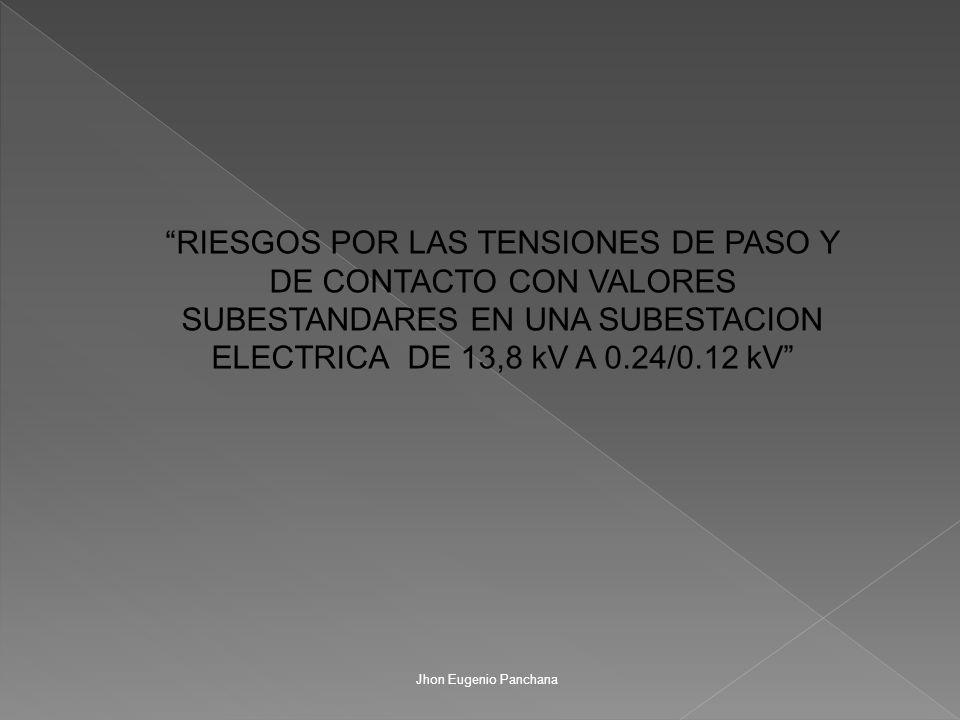 RIESGOS POR LAS TENSIONES DE PASO Y DE CONTACTO CON VALORES SUBESTANDARES EN UNA SUBESTACION ELECTRICA DE 13,8 kV A 0.24/0.12 kV Jhon Eugenio Panchana