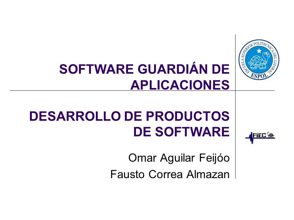 SOFTWARE GUARDIÁN DE APLICACIONES DESARROLLO DE PRODUCTOS DE SOFTWARE Omar Aguilar Feijóo Fausto Correa Almazan