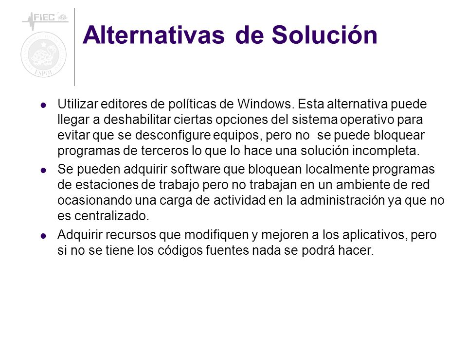 Alternativas de Solución Utilizar editores de políticas de Windows. Esta alternativa puede llegar a deshabilitar ciertas opciones del sistema operativ