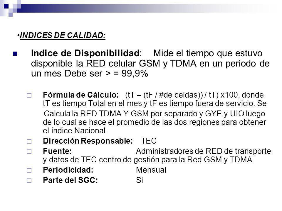 INDICES DE CALIDAD: Indice de Disponibilidad:Mide el tiempo que estuvo disponible la RED celular GSM y TDMA en un periodo de un mes Debe ser > = 99,9% Fórmula de Cálculo:(tT – (tF / #de celdas)) / tT) x100, donde tT es tiempo Total en el mes y tF es tiempo fuera de servicio.