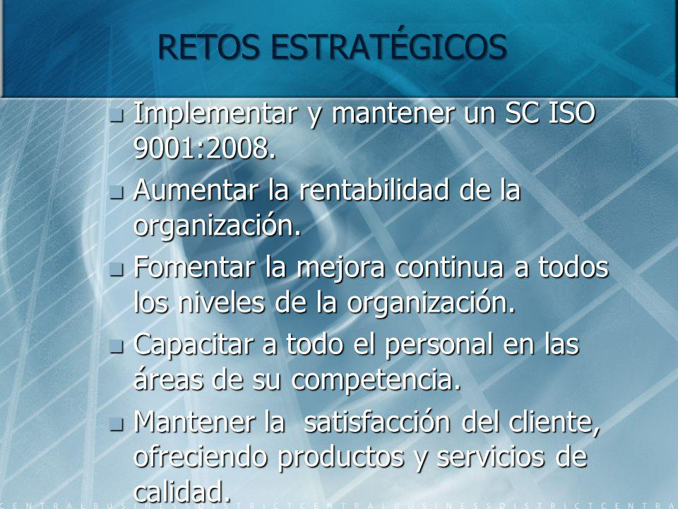 RETOS ESTRATÉGICOS Implementar y mantener un SC ISO 9001:2008. Implementar y mantener un SC ISO 9001:2008. Aumentar la rentabilidad de la organización