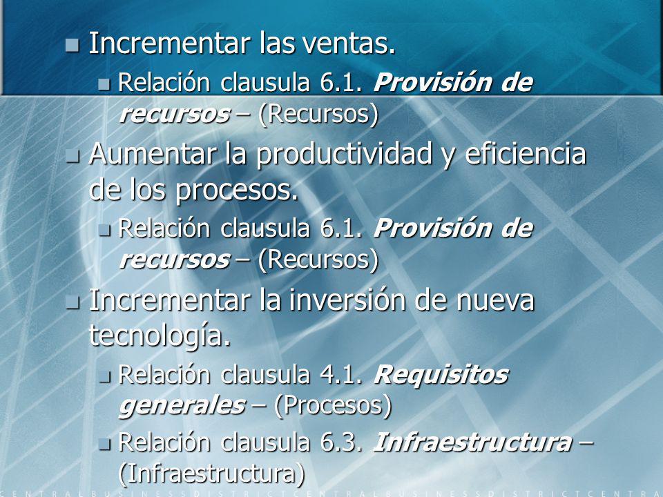 Incrementar las ventas. Incrementar las ventas. Relación clausula 6.1. Provisión de recursos – (Recursos) Relación clausula 6.1. Provisión de recursos