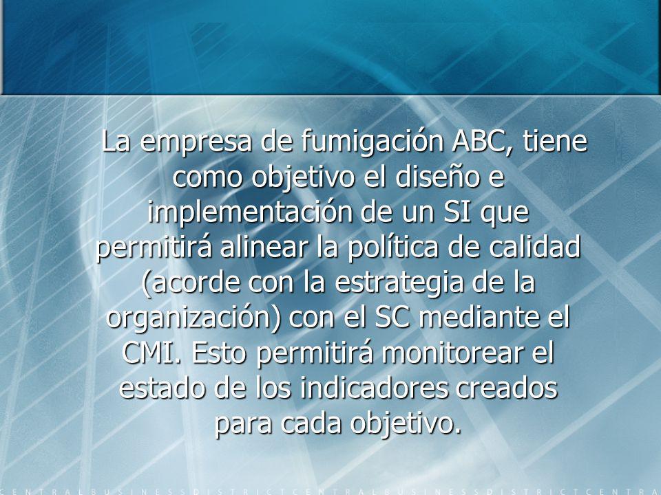 La empresa de fumigación ABC, tiene como objetivo el diseño e implementación de un SI que permitirá alinear la política de calidad (acorde con la estr