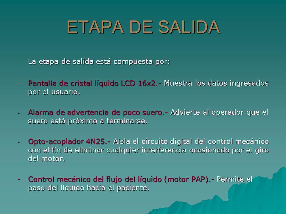 ETAPA DE SALIDA La etapa de salida está compuesta por: - Pantalla de cristal líquido LCD 16x2.- Muestra los datos ingresados por el usuario. - Alarma