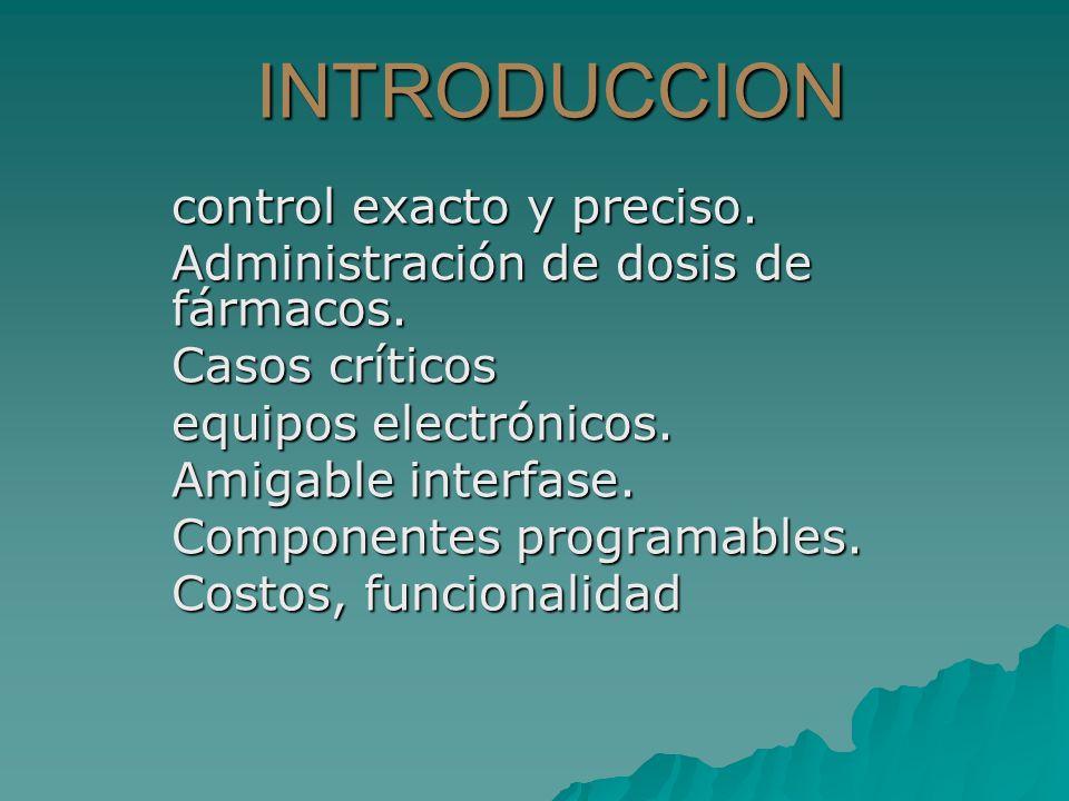 INTRODUCCION control exacto y preciso. Administración de dosis de fármacos. Casos críticos equipos electrónicos. Amigable interfase. Componentes progr