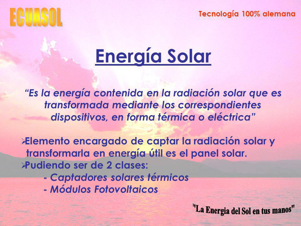 Tecnología 100% alemana Energía Solar Es la energía contenida en la radiación solar que es transformada mediante los correspondientes dispositivos, en forma térmica o eléctrica Elemento encargado de captar la radiación solar y transformarla en energía útil es el panel solar.