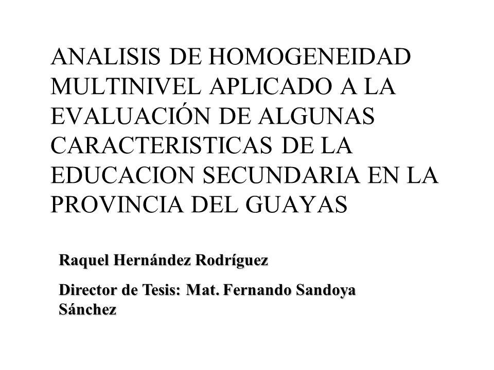 Raquel Hernández Rodríguez Director de Tesis: Mat. Fernando Sandoya Sánchez ANALISIS DE HOMOGENEIDAD MULTINIVEL APLICADO A LA EVALUACIÓN DE ALGUNAS CA
