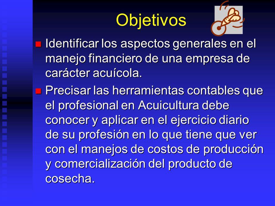 Objetivos Identificar los aspectos generales en el manejo financiero de una empresa de carácter acuícola. Identificar los aspectos generales en el man