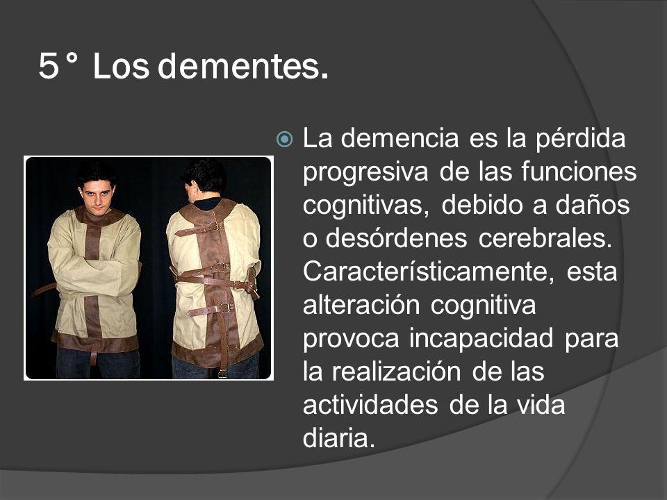 5° Los dementes. La demencia es la pérdida progresiva de las funciones cognitivas, debido a daños o desórdenes cerebrales. Característicamente, esta a