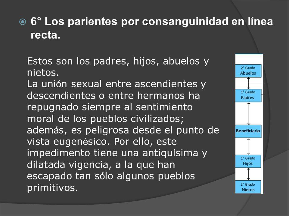 6° Los parientes por consanguinidad en línea recta. Estos son los padres, hijos, abuelos y nietos. La uni ó n sexual entre ascendientes y descendiente