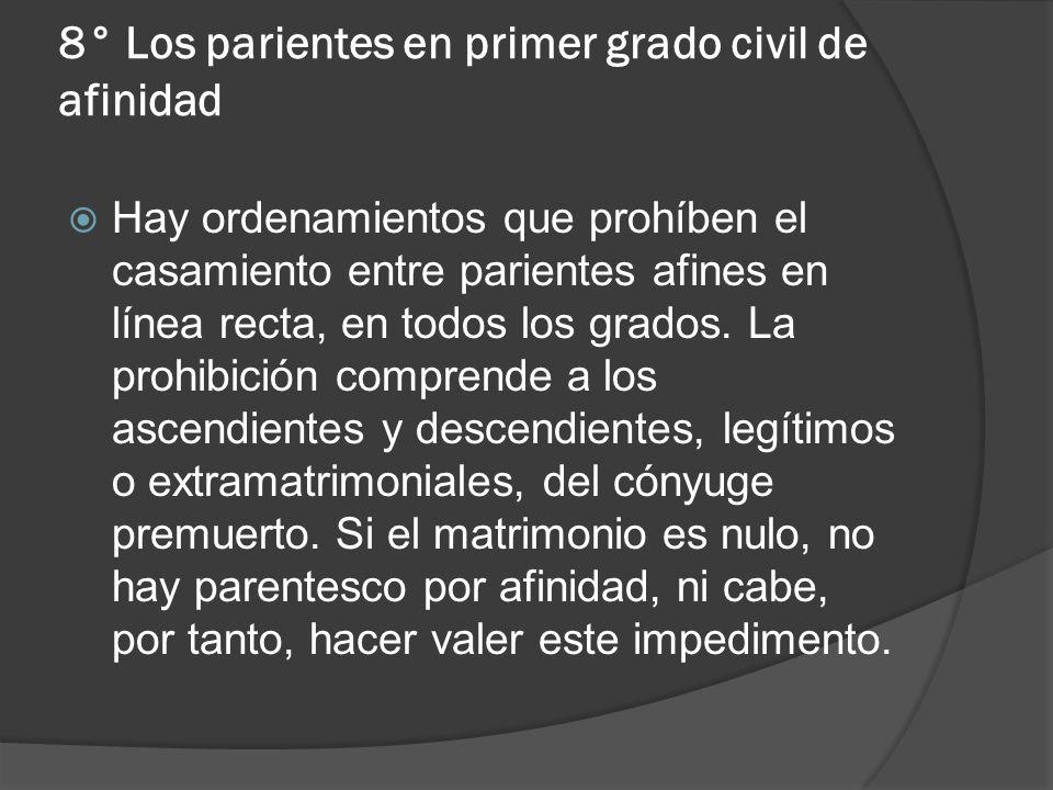 8° Los parientes en primer grado civil de afinidad Hay ordenamientos que prohíben el casamiento entre parientes afines en línea recta, en todos los gr
