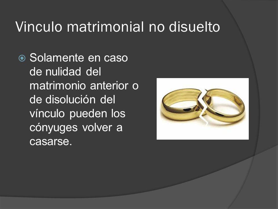 Vinculo matrimonial no disuelto Solamente en caso de nulidad del matrimonio anterior o de disolución del vínculo pueden los cónyuges volver a casarse.