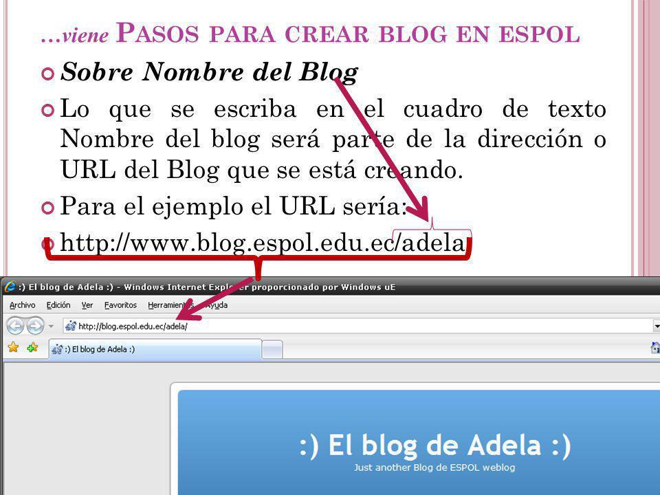 …viene P ASOS PARA CREAR BLOG EN ESPOL Sobre Nombre del Blog Lo que se escriba en el cuadro de texto Nombre del blog será parte de la dirección o URL del Blog que se está creando.
