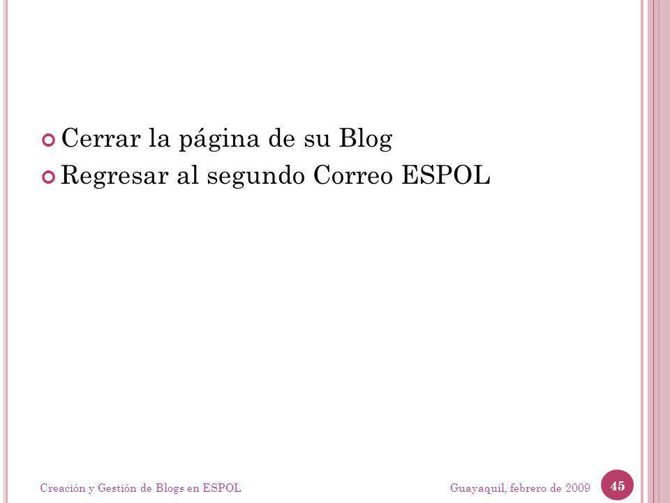 Cerrar la página de su Blog Regresar al segundo Correo ESPOL Guayaquil, febrero de 2009 45 Creación y Gestión de Blogs en ESPOL