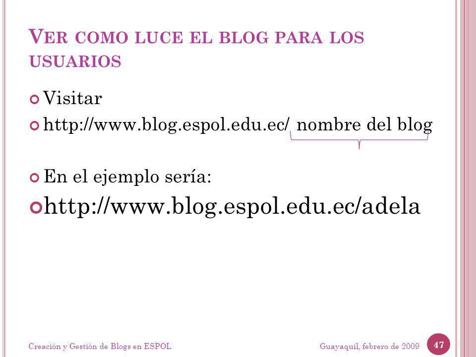 V ER COMO LUCE EL BLOG PARA LOS USUARIOS Visitar http://www.blog.espol.edu.ec/ nombre del blog En el ejemplo sería: http://www.blog.espol.edu.ec/adela Guayaquil, febrero de 2009 47 Creación y Gestión de Blogs en ESPOL