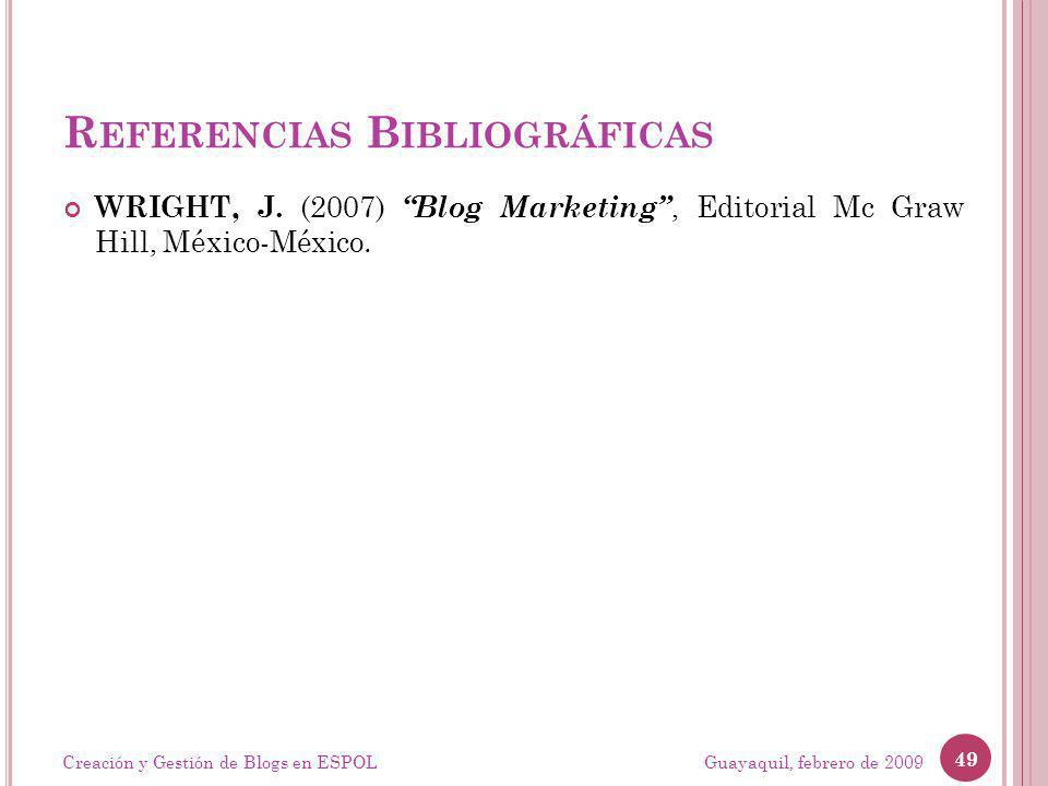 R EFERENCIAS B IBLIOGRÁFICAS WRIGHT, J. (2007) Blog Marketing, Editorial Mc Graw Hill, México-México. Guayaquil, febrero de 2009 49 Creación y Gestión