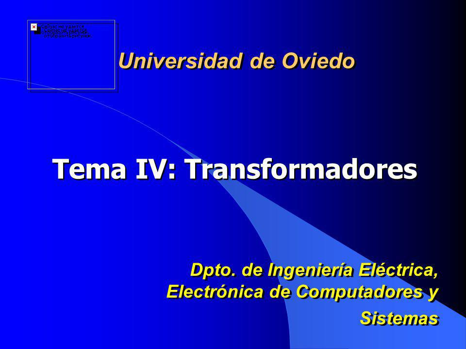 Tema IV: Transformadores Universidad de Oviedo Dpto. de Ingeniería Eléctrica, Electrónica de Computadores y Sistemas