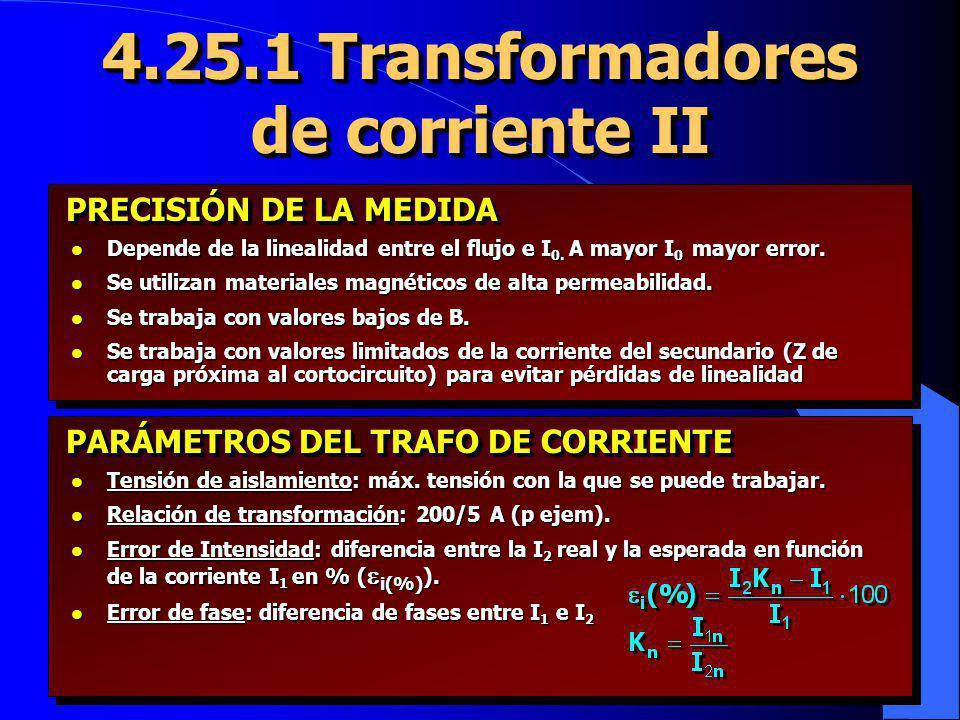 4.25.1 Transformadores de corriente II l Depende de la linealidad entre el flujo e I 0. A mayor I 0 mayor error. l Se utilizan materiales magnéticos d