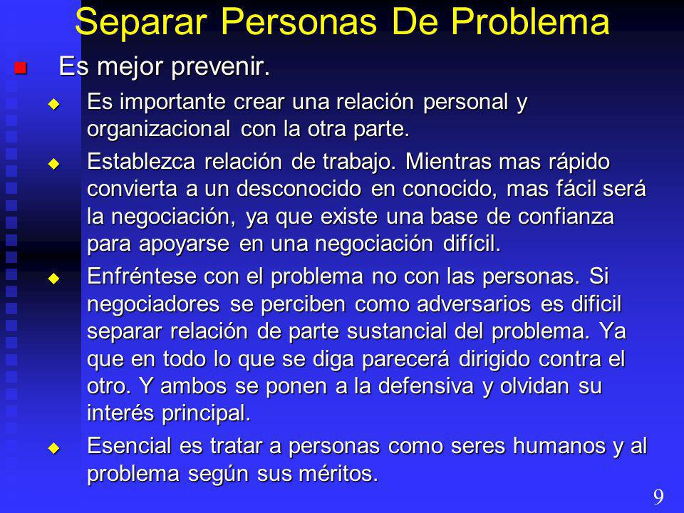 Separar Personas De Problema Es mejor prevenir. Es mejor prevenir. Es importante crear una relación personal y organizacional con la otra parte. Es im