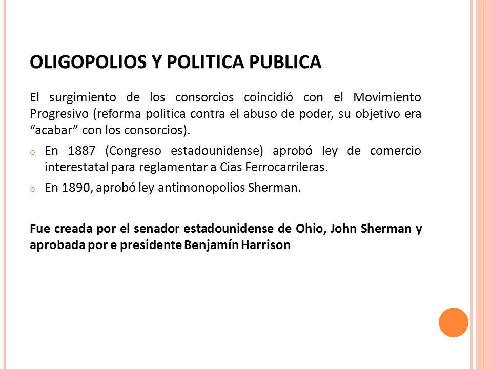 OLIGOPOLIOS Y POLITICA PUBLICA El surgimiento de los consorcios coincidió con el Movimiento Progresivo (reforma politica contra el abuso de poder, su objetivo era acabar con los consorcios).