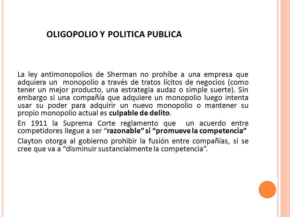 OLIGOPOLIO Y POLITICA PUBLICA La ley antimonopolios de Sherman no prohíbe a una empresa que adquiera un monopolio a través de tratos lícitos de negocios (como tener un mejor producto, una estrategia audaz o simple suerte).