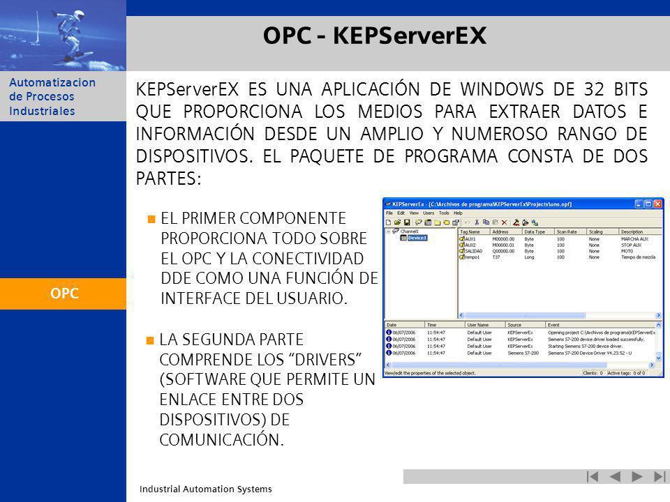 Industrial Automation Systems Automatizacion de Procesos Industriales OPC - KEPServerEX KEPServerEX ES UNA APLICACIÓN DE WINDOWS DE 32 BITS QUE PROPOR