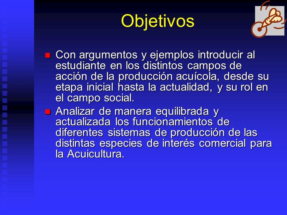 Objetivos Con argumentos y ejemplos introducir al estudiante en los distintos campos de acción de la producción acuícola, desde su etapa inicial hasta la actualidad, y su rol en el campo social.