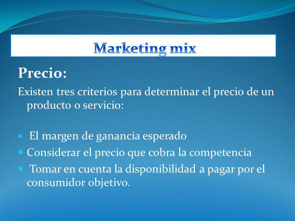 Precio: Existen tres criterios para determinar el precio de un producto o servicio: El margen de ganancia esperado Considerar el precio que cobra la c