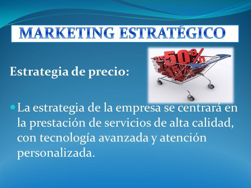 Estrategia de precio: La estrategia de la empresa se centrará en la prestación de servicios de alta calidad, con tecnología avanzada y atención person