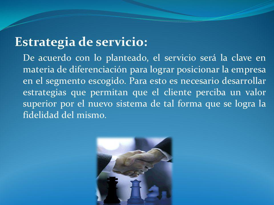 Estrategia de servicio: De acuerdo con lo planteado, el servicio será la clave en materia de diferenciación para lograr posicionar la empresa en el se