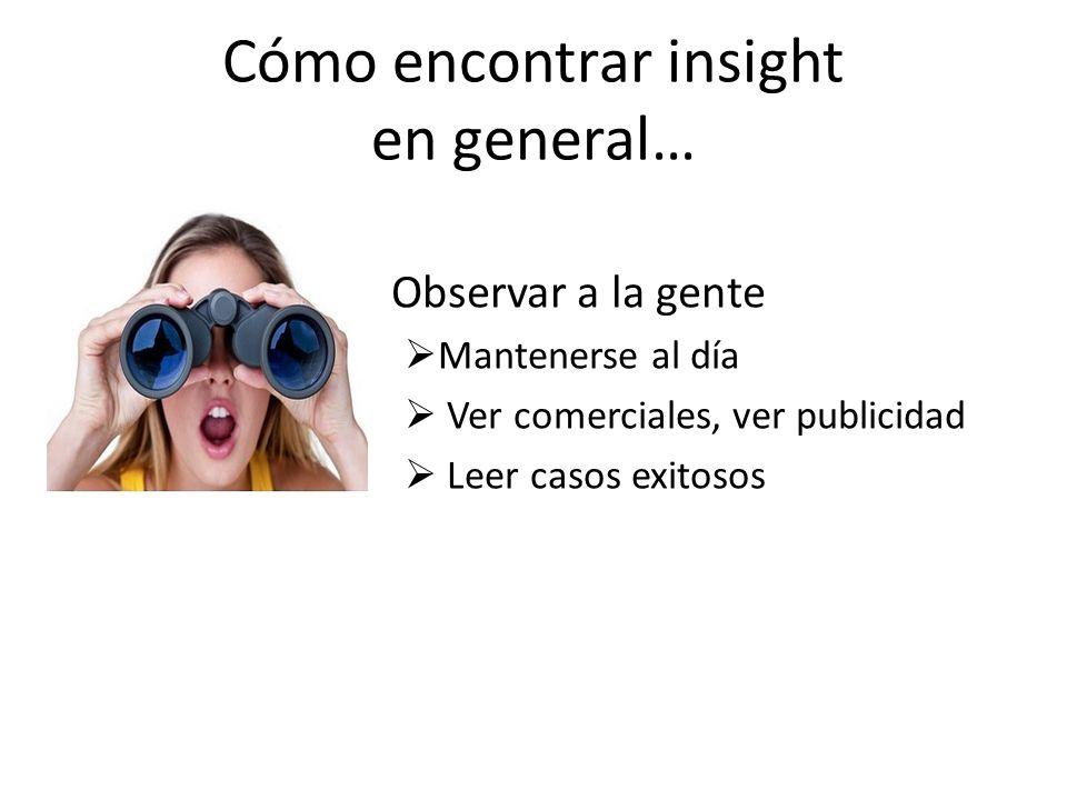 Cómo encontrar insight en general… Observar a la gente Mantenerse al día Ver comerciales, ver publicidad Leer casos exitosos