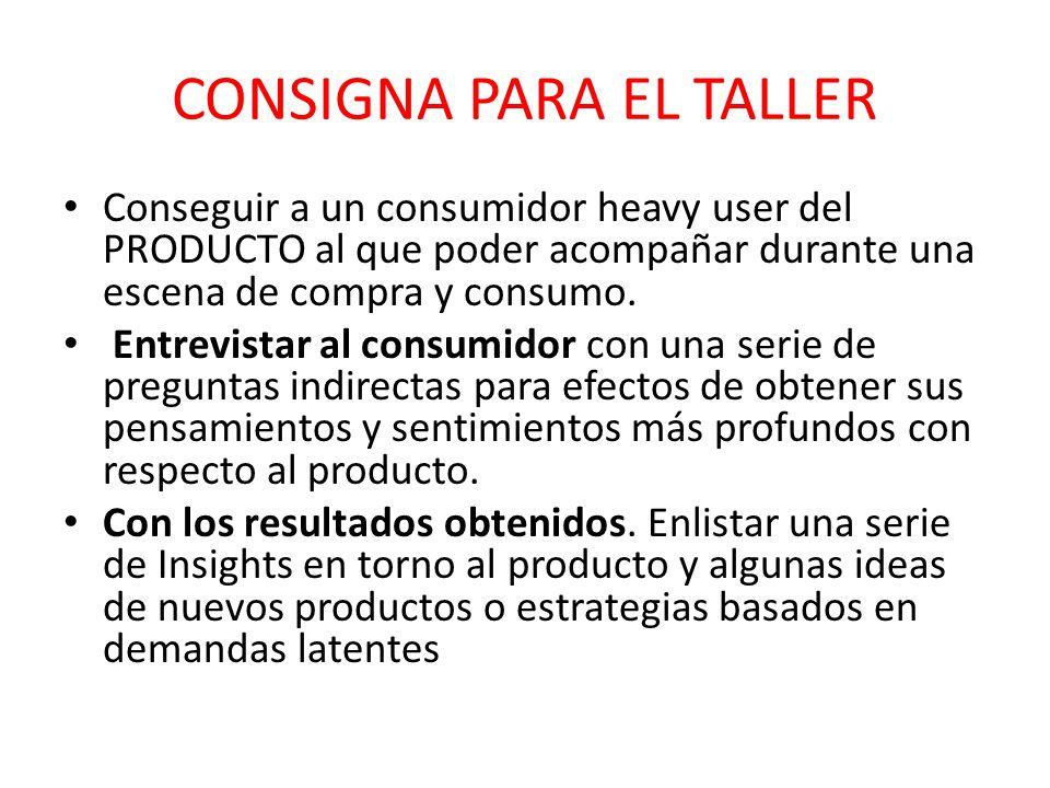 CONSIGNA PARA EL TALLER Conseguir a un consumidor heavy user del PRODUCTO al que poder acompañar durante una escena de compra y consumo. Entrevistar a