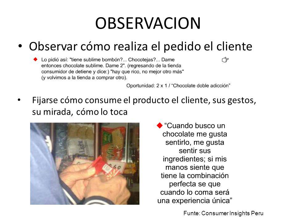 OBSERVACION Observar cómo realiza el pedido el cliente Funte: Consumer Insights Peru Fijarse cómo consume el producto el cliente, sus gestos, su mirad