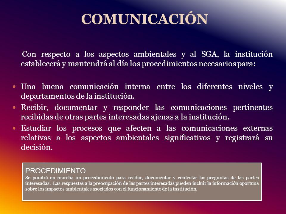 COMUNICACIÓN Con respecto a los aspectos ambientales y al SGA, la institución establecerá y mantendrá al día los procedimientos necesarios para: Una buena comunicación interna entre los diferentes niveles y departamentos de la institución.