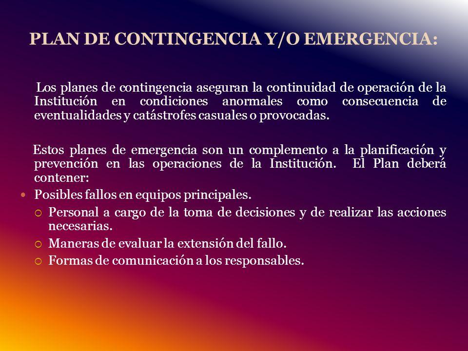 PLAN DE CONTINGENCIA Y/O EMERGENCIA: Los planes de contingencia aseguran la continuidad de operación de la Institución en condiciones anormales como consecuencia de eventualidades y catástrofes casuales o provocadas.