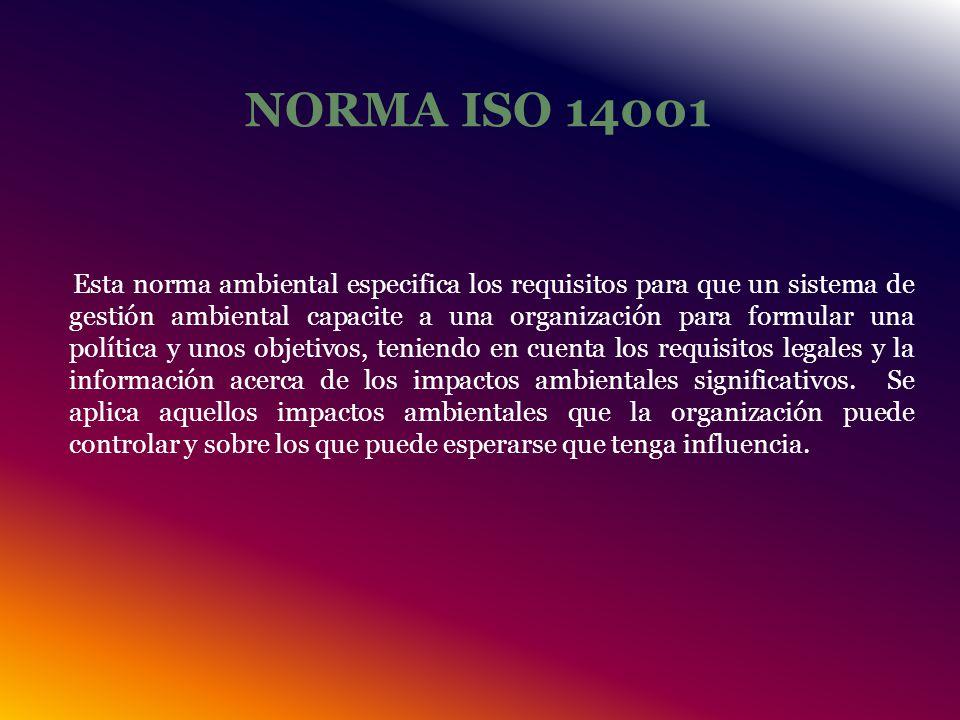NORMA ISO 14001 Esta norma ambiental especifica los requisitos para que un sistema de gestión ambiental capacite a una organización para formular una política y unos objetivos, teniendo en cuenta los requisitos legales y la información acerca de los impactos ambientales significativos.